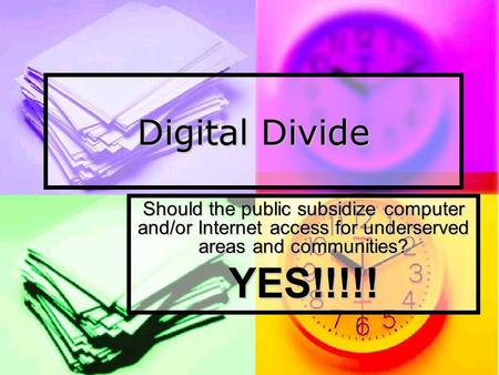 Digital Divide Should the public subsidize computer and/or Internet access for underserved areas and communities? YES!!!!!