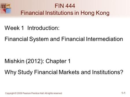 Copyright © 2009 Pearson Prentice Hall. All rights reserved. 1-1 FIN 444 Financial Institutions in Hong Kong Week 1 Introduction: Financial System and.