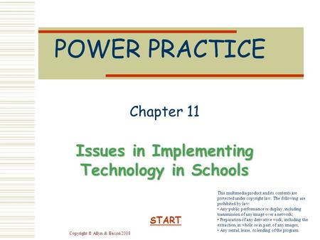 Copyright © Allyn & Bacon 2008 POWER PRACTICE Chapter 11 Issues in Implementing Technology in Schools START This multimedia product and its contents are.
