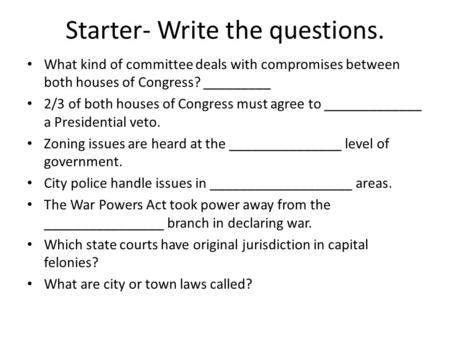 Starter- Write the questions. What kind of committee deals with compromises between both houses of Congress? _________ 2/3 of both houses of Congress must.