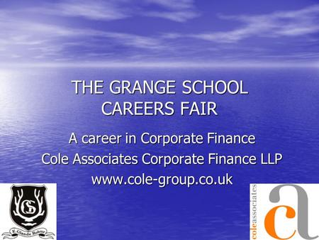 THE GRANGE SCHOOL CAREERS FAIR A career in Corporate Finance Cole Associates Corporate Finance LLP www.cole-group.co.uk.