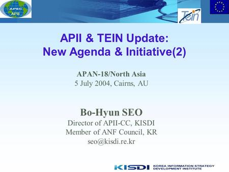 APII APII & TEIN Update: New Agenda & Initiative(2) APAN-18/North Asia 5 July 2004, Cairns, AU Bo-Hyun SEO Director of APII-CC, KISDI Member of ANF Council,