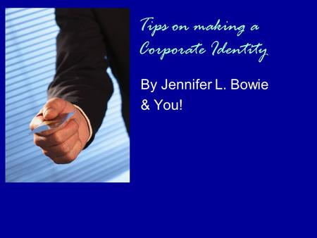 Tips on making a Corporate Identity By Jennifer L. Bowie & You!