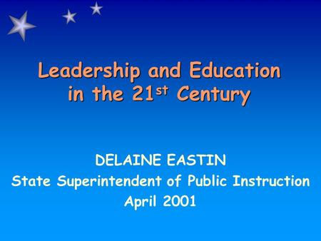 Leadership and Education in the 21 st Century DELAINE EASTIN State Superintendent of Public Instruction April 2001.