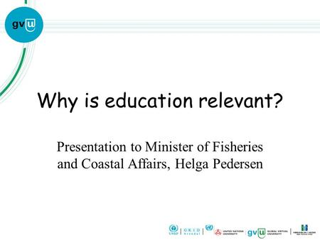 Why is education relevant? Presentation to Minister of Fisheries and Coastal Affairs, Helga Pedersen.