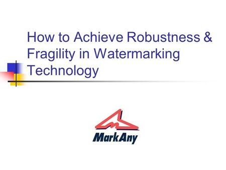 How to Achieve Robustness & Fragility in Watermarking Technology.