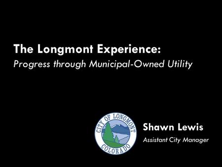The Longmont Experience: Progress through Municipal-Owned Utility Shawn Lewis Assistant City Manager.