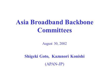 Asia Broadband Backbone Committees August 30, 2002 Shigeki Goto, Kazunori Konishi (APAN-JP)