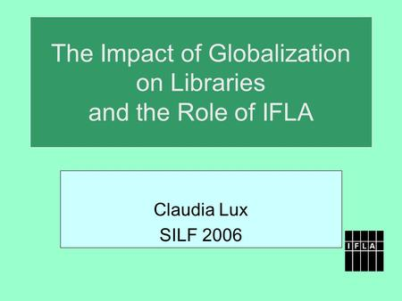 The Impact of Globalization on Libraries and the Role of IFLA Claudia Lux SILF 2006.
