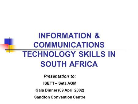 INFORMATION & COMMUNICATIONS TECHNOLOGY SKILLS IN SOUTH AFRICA Presentation to: ISETT – Seta AGM Gala Dinner (09 April 2002) Sandton Convention Centre.