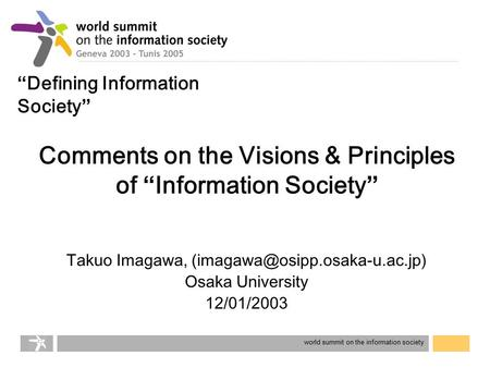 "World summit on the information society Comments on the Visions & Principles of "" Information Society "" Takuo Imagawa, Osaka."