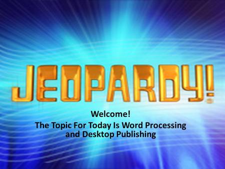 Welcome! The Topic For Today Is Word Processing and Desktop Publishing.