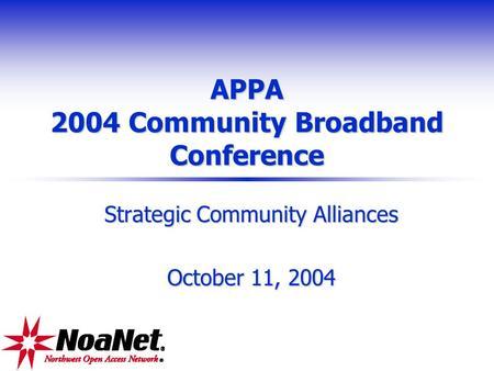 APPA 2004 Community Broadband Conference Strategic Community Alliances October 11, 2004.