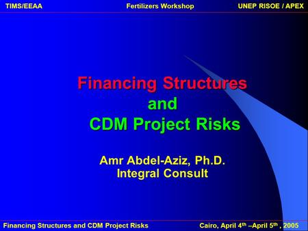 Financing Structures and CDM Project Risks Cairo, April 4 th –April 5 th, 2005 TIMS/EEAA Fertilizers Workshop UNEP RISOE / APEXFinancing Structures and.