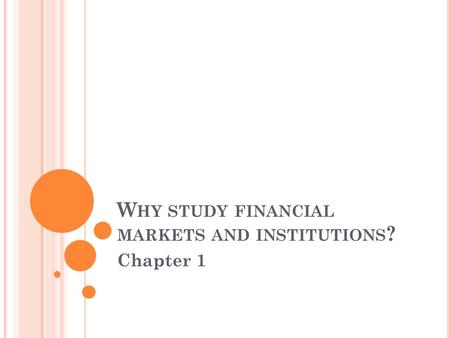 W HY STUDY FINANCIAL MARKETS AND INSTITUTIONS ? Chapter 1.
