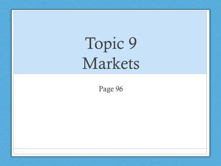 Topic 9 Markets Page 96. Unit 1: Types of markets WHAT IS A MARKET? A market is defined as any contact or communication between potential buyers and potential.