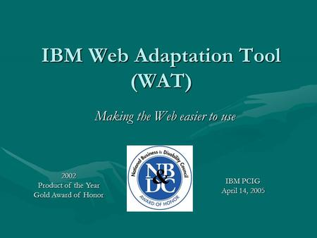 IBM Web Adaptation Tool (WAT) Making the Web easier to use IBM PCIG April 14, 2005 2002 Product of the Year Gold Award of Honor.