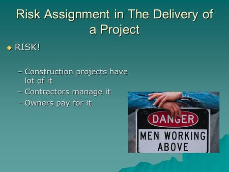 Risk Assignment in The Delivery of a Project  RISK! –Construction projects have lot of it –Contractors manage it –Owners pay for it.