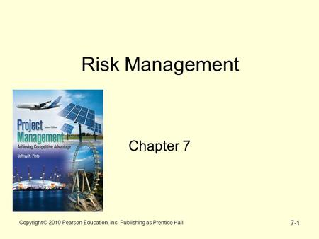 7-1 Copyright © 2010 Pearson Education, Inc. Publishing as Prentice Hall Risk Management Chapter 7.