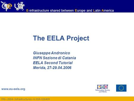 FP6−2004−Infrastructures−6-SSA-026409 www.eu-eela.org E-infrastructure shared between Europe and Latin America The EELA Project Giuseppe Andronico INFN.