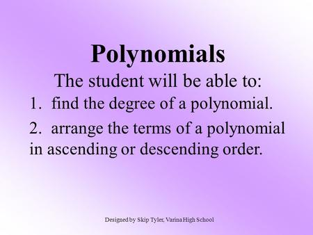 Polynomials The student will be able to: 1. find the degree of a polynomial. 2. arrange the terms of a polynomial in ascending or descending order. Designed.
