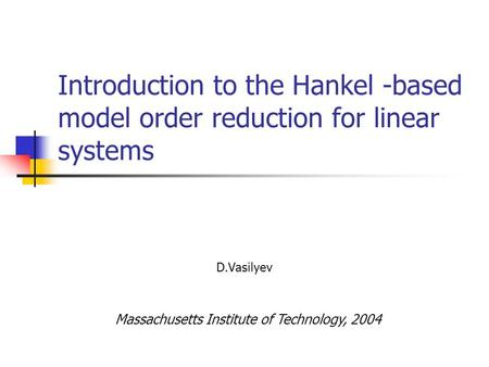 Introduction to the Hankel -based model order reduction for linear systems D.Vasilyev Massachusetts Institute of Technology, 2004.