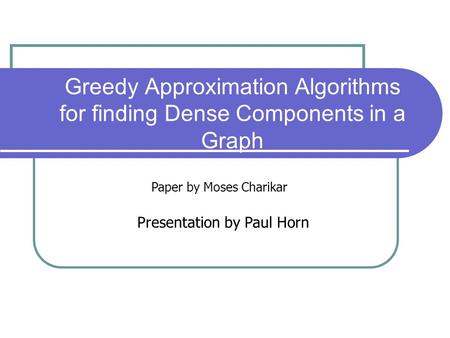 Greedy Approximation Algorithms for finding Dense Components in a Graph Paper by Moses Charikar Presentation by Paul Horn.
