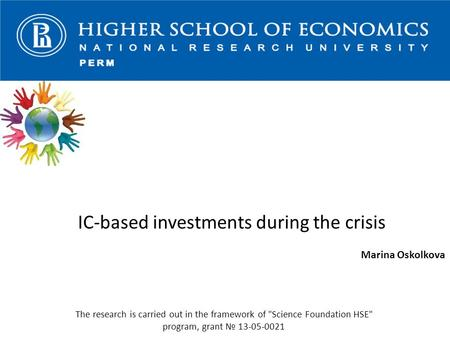 IC-based investments during the crisis Marina Oskolkova The research is carried out in the framework of Science Foundation HSE program, grant № 13-05-0021.