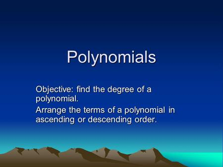 Polynomials Objective: find the degree of a polynomial. Arrange the terms of a polynomial in ascending or descending order.