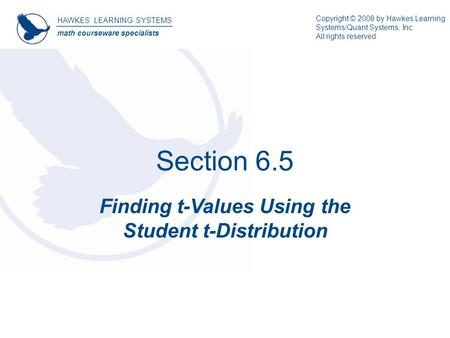 Section 6.5 Finding t-Values Using the Student t-Distribution HAWKES LEARNING SYSTEMS math courseware specialists Copyright © 2008 by Hawkes Learning Systems/Quant.