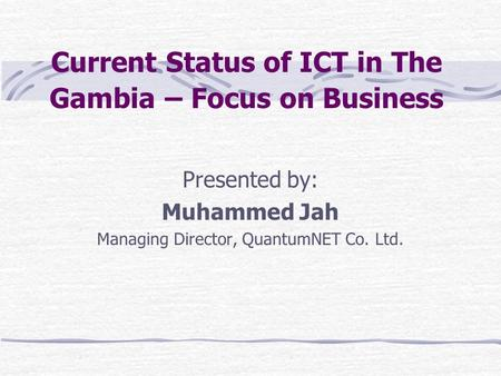 Current Status of ICT in The Gambia – Focus on Business Presented by: Muhammed Jah Managing Director, QuantumNET Co. Ltd.