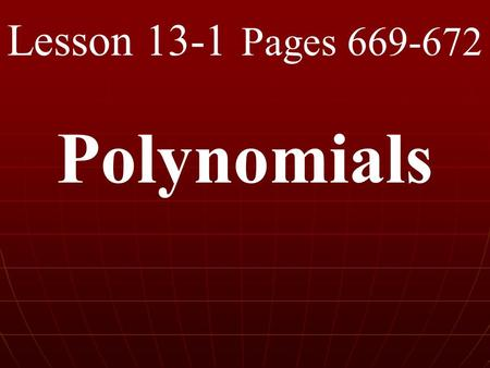 Lesson 13-1 Pages 669-672 Polynomials. What you will learn! 1. How to identify and classify polynomials. 2. How to find the degree of a polynomial.