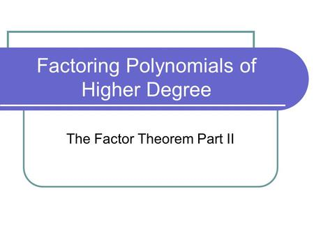 Factoring Polynomials of Higher Degree The Factor Theorem Part II.