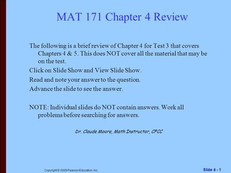 Slide 4 - 1 Copyright © 2009 Pearson Education, Inc. MAT 171 Chapter 4 Review The following is a brief review of Chapter 4 for Test 3 that covers Chapters.