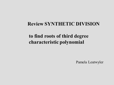Review SYNTHETIC DIVISION to find roots of third degree characteristic polynomial Pamela Leutwyler.