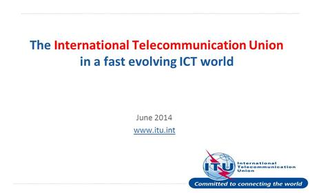 International Telecommunication Union The International Telecommunication Union in a fast evolving ICT world June 2014 www.itu.int.
