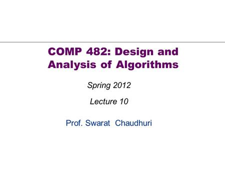 Prof. Swarat Chaudhuri COMP 482: Design and Analysis of Algorithms Spring 2012 Lecture 10.