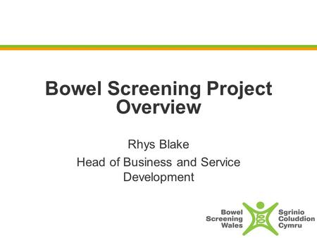 Bowel Screening Project Overview Rhys Blake Head of Business and Service Development.