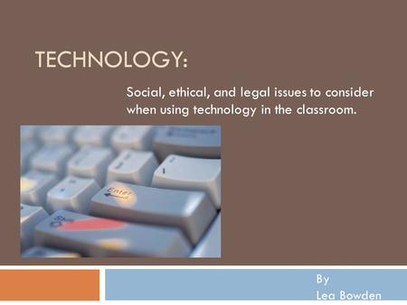 TECHNOLOGY: Social, ethical, and legal issues to consider when using technology in the classroom. By Lea Bowden.