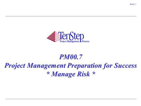 1 TenStep Project Management Process ™ PM00.7 PM00.7 Project Management Preparation for Success * Manage Risk *