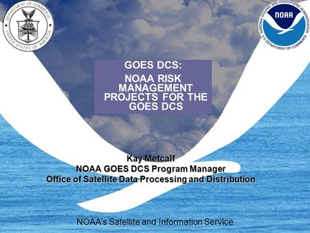 Kay Metcalf NOAA GOES DCS Program Manager Office of Satellite Data Processing and Distribution NOAA's Satellite and Information Service GOES DCS: NOAA.