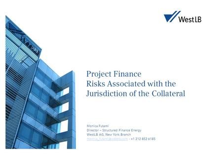 Project Finance Risks Associated with the Jurisdiction of the Collateral Monica Futami Director – Structured Finance Energy WestLB AG, New York Branch.