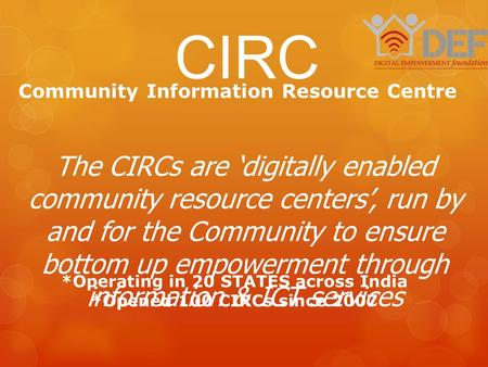 Community Information Resource Centre CIRC *Operating in 20 STATES across India *Opened 100 CIRCs since 2007 The CIRCs are 'digitally enabled community.