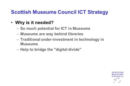 Scottish Museums Council ICT Strategy Why is it needed? –So much potential for ICT in Museums –Museums are way behind libraries –Traditional under-investment.