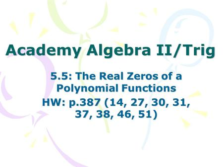Academy Algebra II/Trig 5.5: The Real Zeros of a Polynomial Functions HW: p.387 (14, 27, 30, 31, 37, 38, 46, 51)
