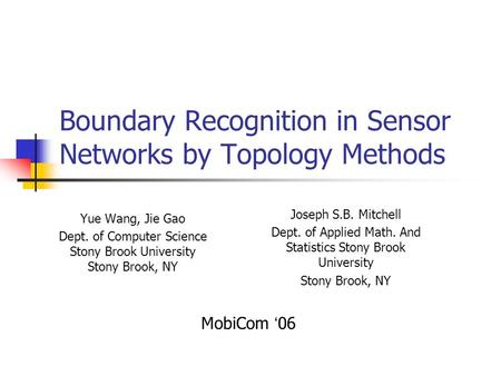Boundary Recognition in Sensor Networks by Topology Methods Yue Wang, Jie Gao Dept. of Computer Science Stony Brook University Stony Brook, NY Joseph S.B.