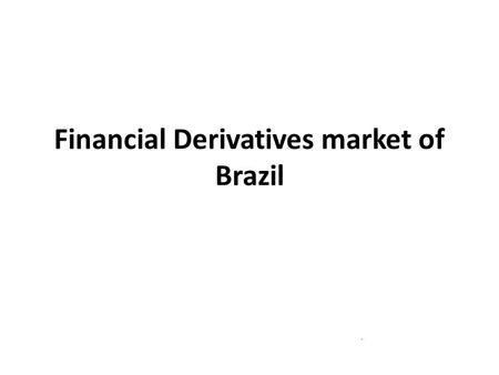 Financial Derivatives market of Brazil. OUTLINE – Derivative market in Brazil – Derivative users in Brazil – Factors Contributing to the growth of derivatives.