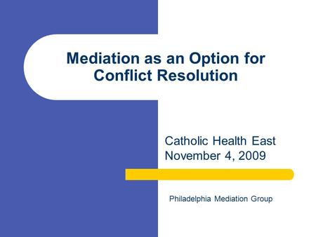 Mediation as an Option for Conflict Resolution Catholic Health East November 4, 2009 Philadelphia Mediation Group.