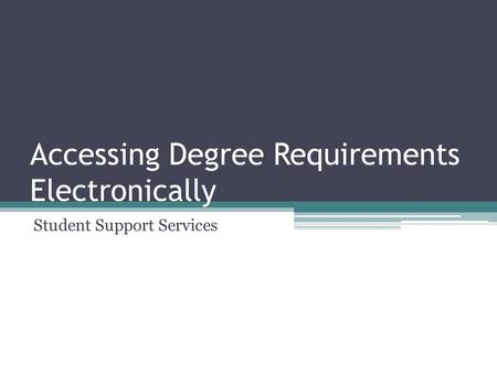 Accessing Degree Requirements Electronically Student Support Services.