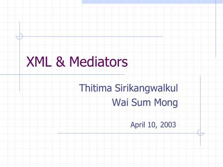 XML & Mediators Thitima Sirikangwalkul Wai Sum Mong April 10, 2003.